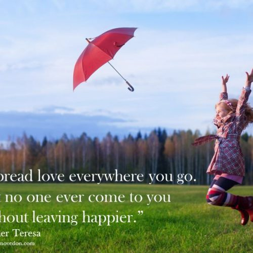 """Spread love everywhere you go.  Let no one ever come to you without leaving happier."" Mother Teresa"