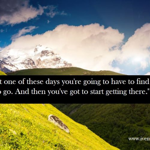 """I think that one of these days you're going to have to find out where you want to go. And then you've got to start getting there."""